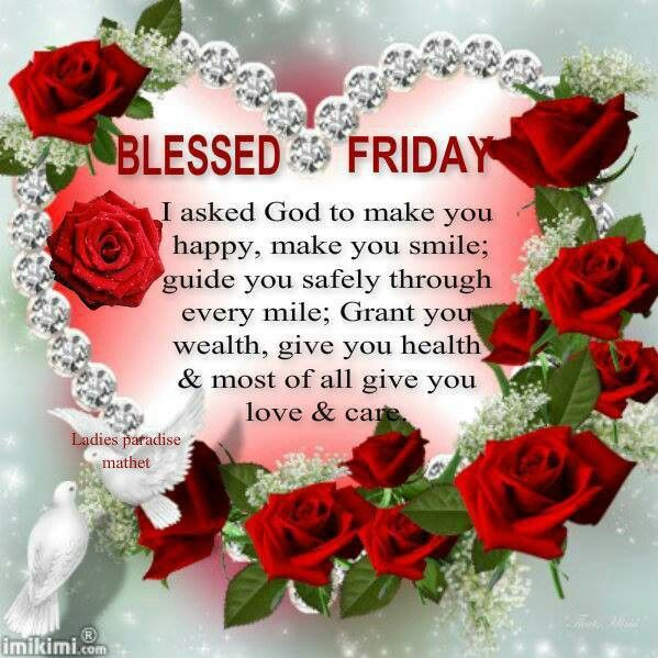 BLESSED FRIDAY: I ask God to make you happy, to make you smile; guide you safely through every mile. Grant you wealth, give you health and most of all give you love and care.