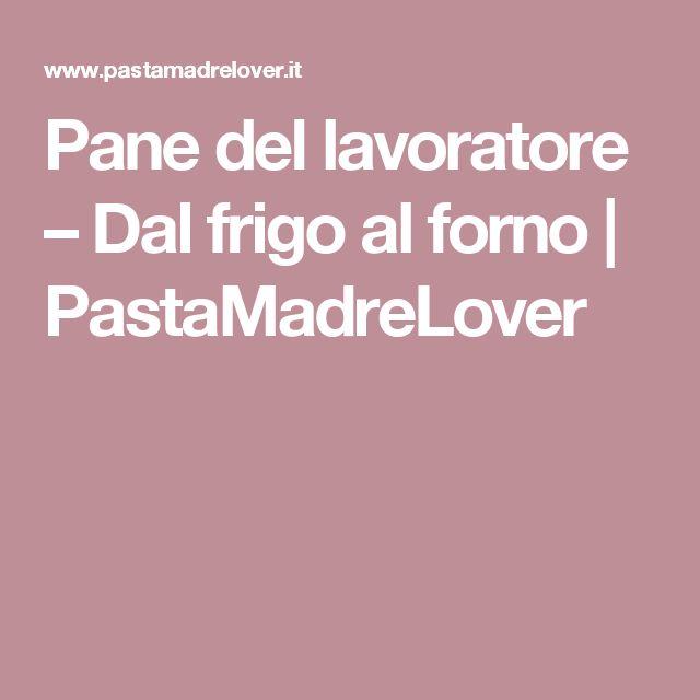 Pane del lavoratore – Dal frigo al forno | PastaMadreLover