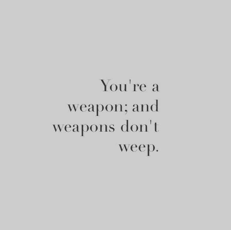 You're a weapon and weapons don't weep