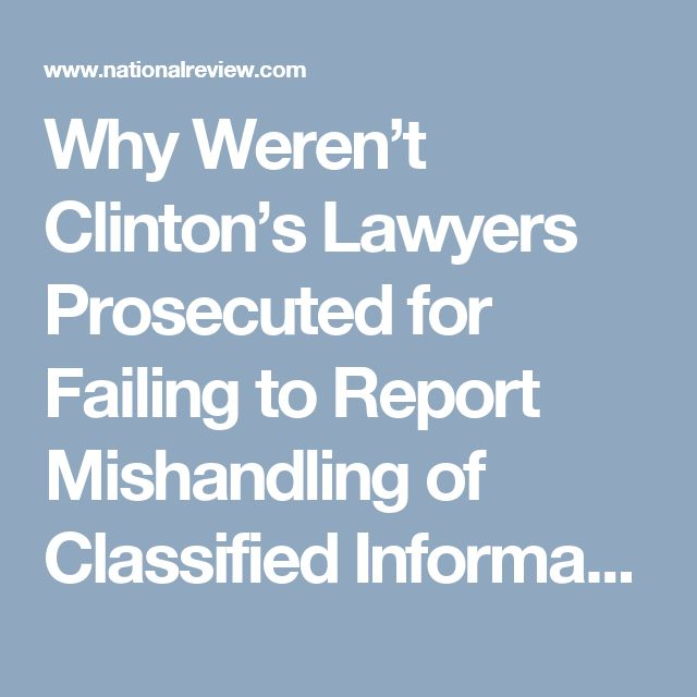 Why Weren't Clinton's Lawyers Prosecuted for Failing to Report Mishandling of Classified Information | National Review