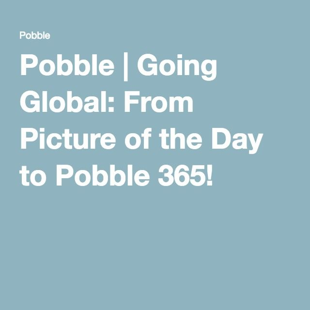 Pobble | Going Global: From Picture of the Day to Pobble 365!