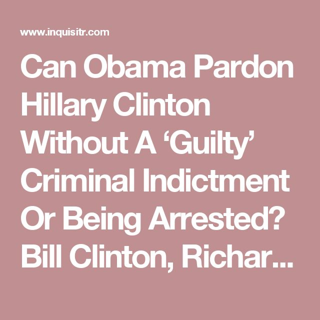 Can Obama Pardon Hillary Clinton Without A 'Guilty' Criminal Indictment Or Being Arrested? Bill Clinton, Richard Nixon May Set Legal Precedent For Presidential Clemency