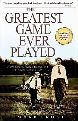 The Greatest Game Ever Played: Harry Vardon, Francis Ouimet, and the Birth of Modern Golf  by Mark Frost