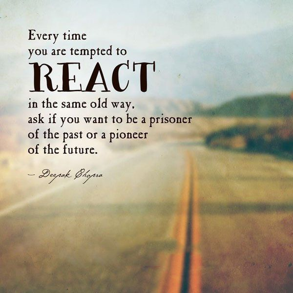 Every time you are tempted to react in the same old way, ask if you want to be a prisoner of the past or a pioneer of the future. ~Deepak Chopra  #reaction #react #past #future #prisoner #pioneer #quotes
