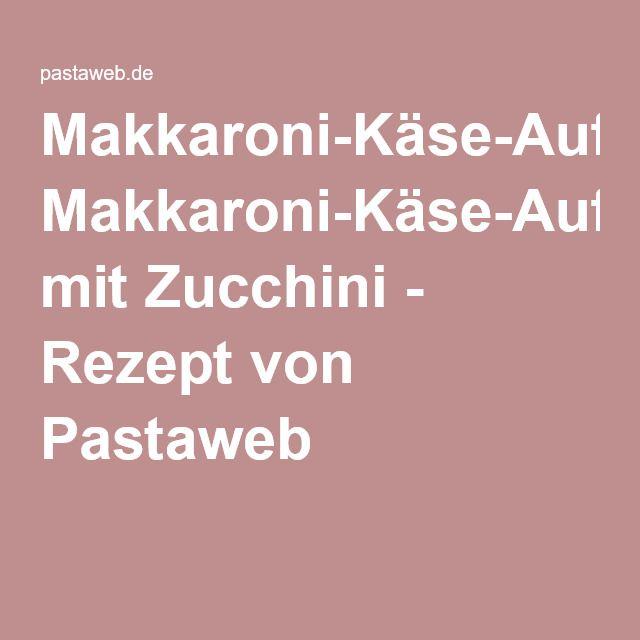 Makkaroni-Käse-Auflauf mit Zucchini - Rezept von Pastaweb                                                                                                                                                                                 Mehr