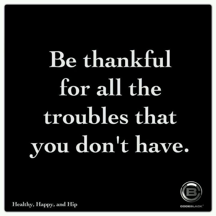 Be thankful for all the troubles you don't have.