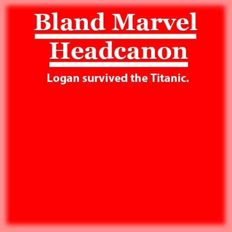 Bland Marvel Headcanon. X-Men. Logan/James Howlett (Wolverine). Logan survived the Titanic. XD