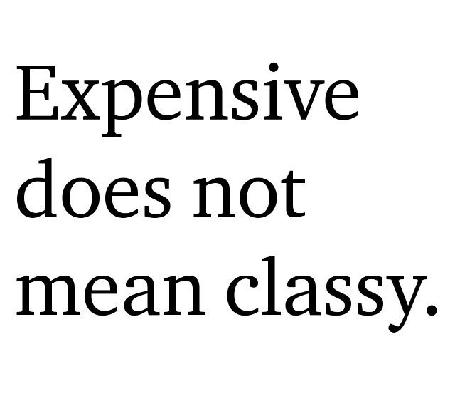 Expensive does not mean classy. I value quality over the price tag. And of course it has to be pleasing to my eye.