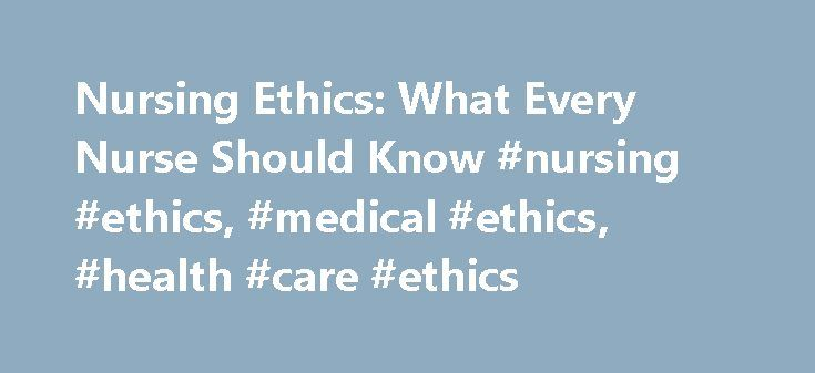 Nursing Ethics: What Every Nurse Should Know #nursing #ethics, #medical #ethics, #health #care #ethics http://commercial.nef2.com/nursing-ethics-what-every-nurse-should-know-nursing-ethics-medical-ethics-health-care-ethics/  # What Is Nursing Ethics? Did you know that your nurse is also a practicing philosopher? That's right, every registered nurse studies medical ethics–nursing ethics in particular, a set of moral and practical guidelines that influences nursing decisions big and small. In…