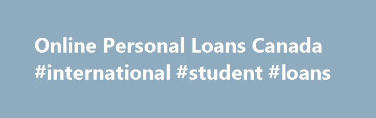 Online Personal Loans Canada #international #student #loans http://loan-credit.nef2.com/online-personal-loans-canada-international-student-loans/  #loans canada # Weekly payment $110 If you need fund whether it's for an important purchase or something unexpected has come up this is an options available to you. we are understand how this fund is important when you're deciding borrow for your specific purpose. Term Loans up to  48 months,  YES our rate better than payday loan PAYDAY loans…