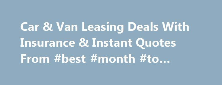 Car & Van Leasing Deals With Insurance & Instant Quotes From #best #month #to #lease #a #car http://lease.nef2.com/car-van-leasing-deals-with-insurance-instant-quotes-from-best-month-to-lease-a-car/  Car & Van Leasing Experts that Listen Car Leasing Deals by Vehicle Type At CarLeasing.co.uk, we don't just offer great car & van leasing deals. we offer the right leasing deal by listening carefully to what our customers want. We're experts in both business and personal car leasing and contract…