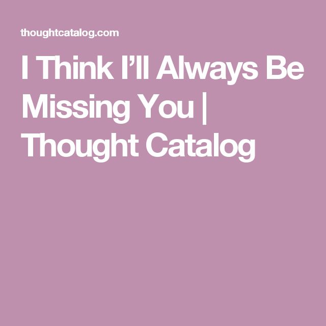 I Think I'll Always Be Missing You | Thought Catalog