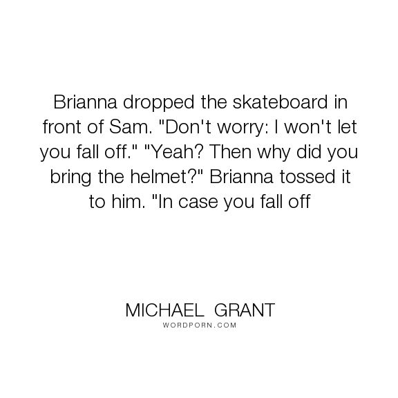 """Michael  Grant - """"Brianna dropped the skateboard in front of Sam. """"Don't worry: I won't let you fall..."""". humor, safety, gone-series, skateboarding"""