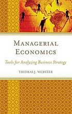 Webster, Thomas J. Managerial Economics: Tools for Analyzing Business Strategy. , 2015. Print.