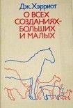 О всех созданиях – больших и малых. Начните читать книги Хэрриот Джеймс в электронной онлайн библиотеке booksonline.com.ua. Читайте любимые книги с мобильного или ПК бесплатно и без регистрации.
