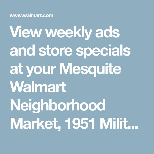 View weekly ads and store specials at your Mesquite Walmart Neighborhood Market, 1951 Military Parkway, Mesquite, TX 75149 - Walmart.com