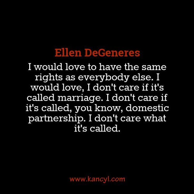 """I would love to have the same rights as everybody else. I would love, I don't care if it's called marriage. I don't care if it's called, you know, domestic partnership. I don't care what it's called."", Ellen DeGeneres"