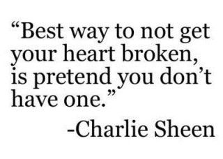 "I love this  ""Best way to not get your heart broken is pretend you don't have one"" - Charlie Sheen"
