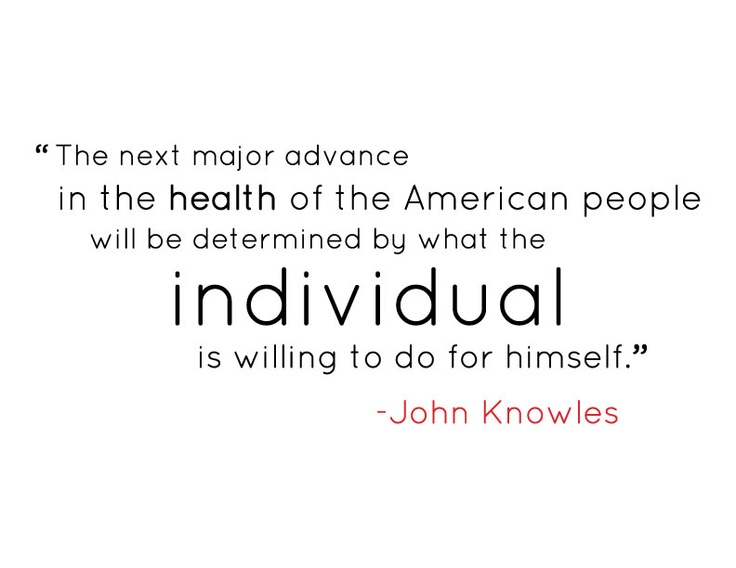 The next major advance in the health of the American people will be determined by what the individual is willing to do for himself - John Knowles, Former president of the Rockefeller Foundation.       What have you done for your health lately?