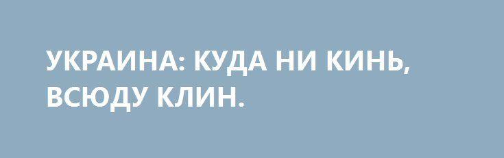 УКРАИНА: КУДА НИ КИНЬ, ВСЮДУ КЛИН. http://rusdozor.ru/2017/01/13/ukraina-kuda-ni-kin-vsyudu-klin/  Основная идея статьи В. Пинчука в WSJ заключалась в необходимости для Украины отказаться от европейского направления, выбросить из головы такие недостижимые цели как вступление в ЕС и в НАТО. И как следствие этих рекомендаций Украина «должна на время» (читай – ...