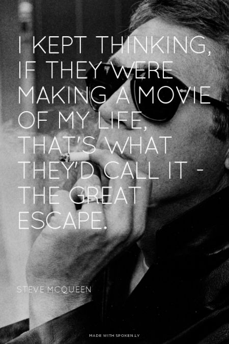 I kept thinking, If they were making a movie of my life, that's what they'd call it - the great escape. - Steve Mcqueen