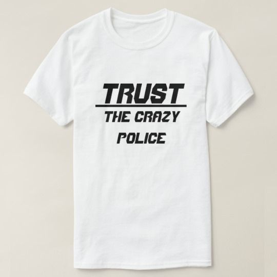 Trust The Crazy Police T-Shirt. Show to the world with this t-shirt what you trust. You can customize this t-shirt to give it you own unique look, you can change the text font and color, t-shirt type and add more text or change text.