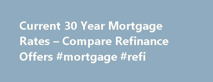 Current 30 Year Mortgage Rates – Compare Refinance Offers #mortgage #refi http://mortgage.remmont.com/current-30-year-mortgage-rates-compare-refinance-offers-mortgage-refi/  #current 30 year mortgage rates # Current 30 year mortgage rates Once you ve made a decision a professional company mortgage refinancing contact you to get and give more information on your refinancing plan. Having assessed your car is not a requirement for refinancing your car loan, but you must know its value. current…