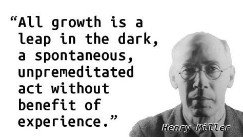 """All growth is a leap in the dark, a spontaneous, unpremeditated act without benefit of experience."" — Henry Miller"