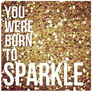 You were born to sparkle - Thanks to my friend, Diana Vega, for sending this to me!