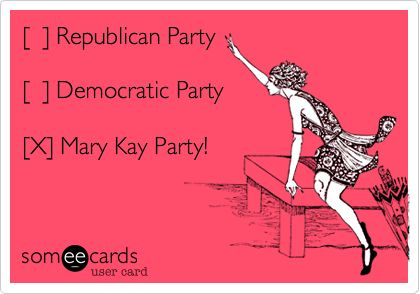 [ ] Republican Party [ ] Democratic Party [X] Mary Kay Party! | Confession Ecard | someecards.com