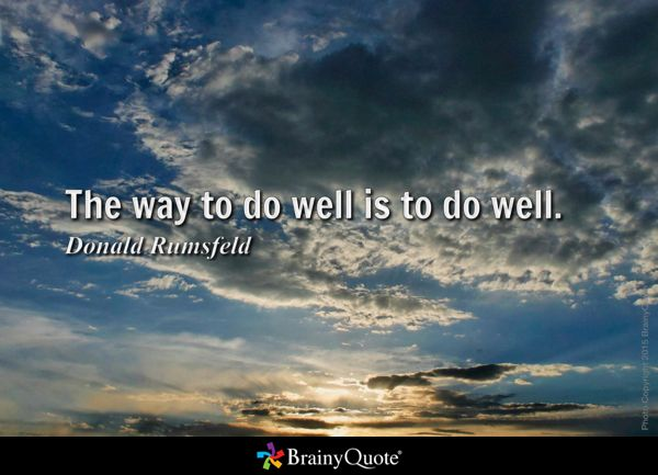 The way to do well is to do well. - Donald Rumsfeld