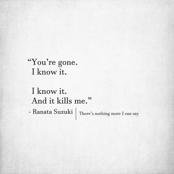 """""""You're gone. I know it. I know it.  And it kills me."""" - Ranata Suzuki   There's nothing more I can say * word porn, left behind, low self worth, relatable, missing you, I miss you, lost, tumblr, love, relationship, beautiful, words, quotes, story, quote, sad, breakup, broken heart, heartbroken, loss, loneliness, depression, depressed, unrequited, typography, written, writing, writer, poet, poetry, prose, poem, lost, thoughts, emotions, feelings, relatable, the past…"""