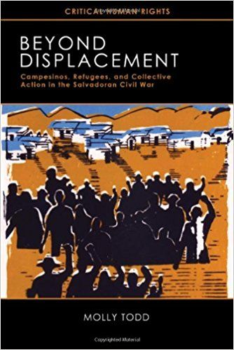 Beyond Displacement: Campesinos, Refugees, and Collective Action in the Salvadoran Civil War by Molly Todd