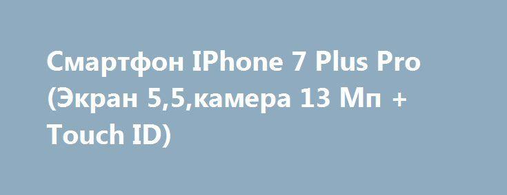 Смартфон IPhone 7 Plus Pro (Экран 5,5,камера 13 Мп + Touch ID) http://brandar.net/ru/a/ad/smartfon-iphone-7-plus-pro-ekran-55kamera-13-mp-touch-id/  Производитель  AppleСтрана производительКитайТип устройстваСмартфонФорм-факторМоноблокСтандарт связи3G,GPRS, GSMКоличество поддерживаемых SIM-карт1СостояниеНовоеРепликаДаОС  AndroidТип SIM-картыNano SIM  Материал корпусаПластик/МеталлЭкранЦветной экранДаТип экранаIPSДиагональ экрана5.5(дюйм)Разрешение экрана1920×1080Количество цветов…
