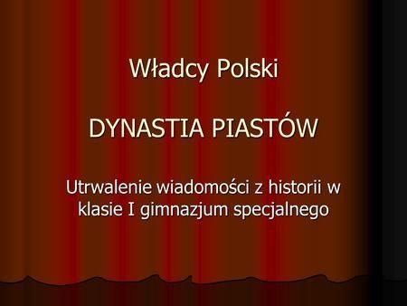 Władcy Polski DYNASTIA PIASTÓW Utrwalenie wiadomości z historii w klasie I gimnazjum specjalnego.