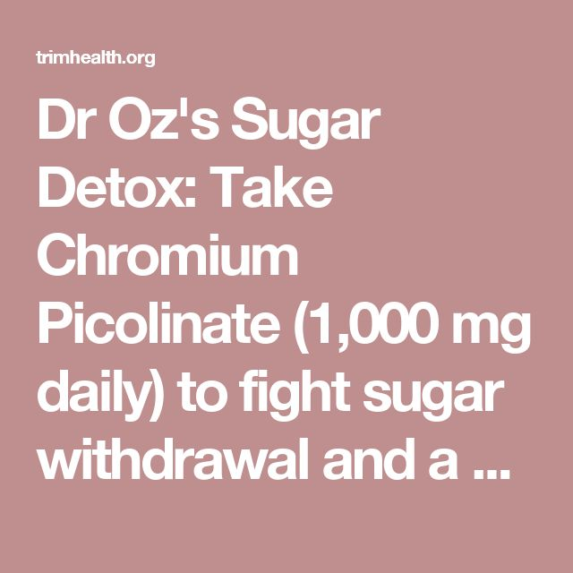 Dr Oz's Sugar Detox: Take Chromium Picolinate (1,000 mg daily) to fight sugar withdrawal and a Vitamin B complex (100% daily allowance) to fight carbohydrate cravings - This is true! I used to take this combo when I was competing years ago. It does help. - trimhealth.org