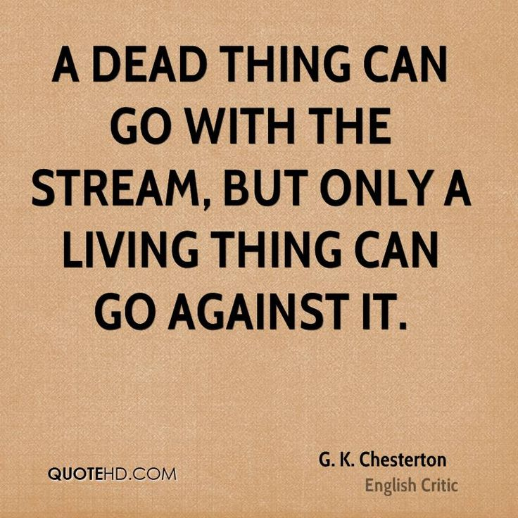 A dead thing can go with the stream, but only a living thing can go against it.  #G. K. Chesterton quote