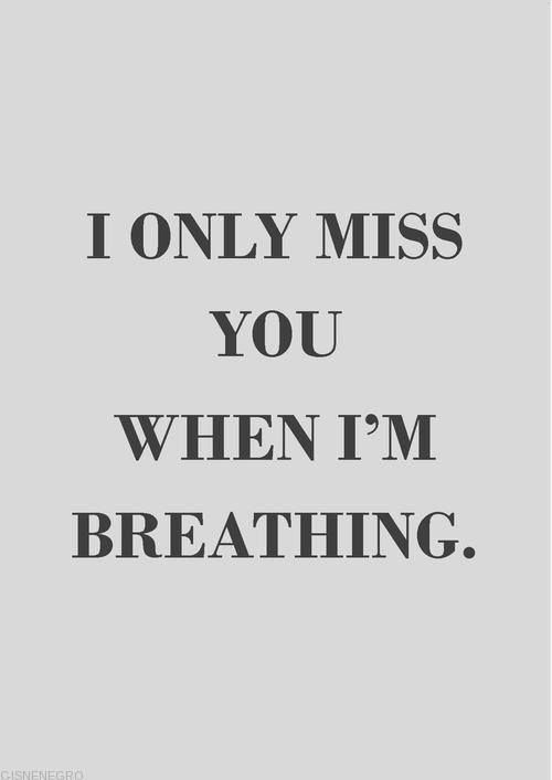 I only miss you when I'm breathing....
