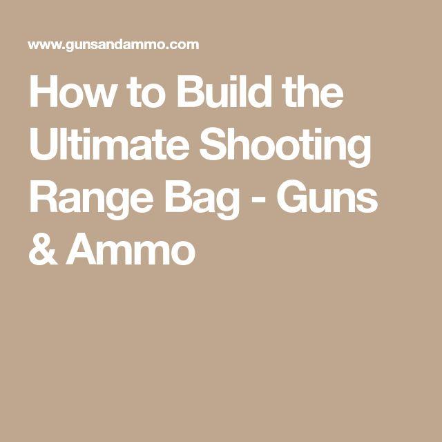 How to Build the Ultimate Shooting Range Bag - Guns & Ammo