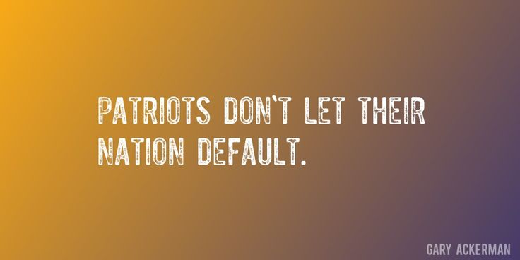 Quote by Gary Ackerman => Patriots don't let their nation default.