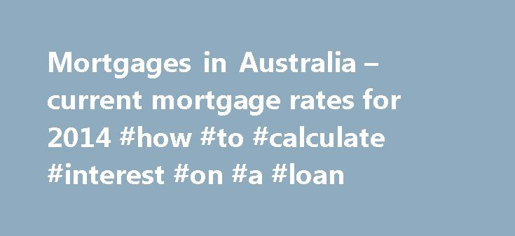 Mortgages in Australia – current mortgage rates for 2014 #how #to #calculate #interest #on #a #loan http://loan.remmont.com/mortgages-in-australia-current-mortgage-rates-for-2014-how-to-calculate-interest-on-a-loan/  #home loan interest rates australia # Mortgages in Australia Overview of Mortgages As in many other countries, Australia has a large selection of banks, financial institutions and securitised lenders , each offering a wide variety of home loan products. The sheer number of…