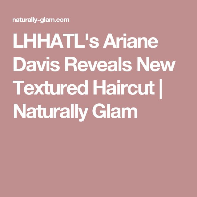 LHHATL's Ariane Davis Reveals New Textured Haircut | Naturally Glam