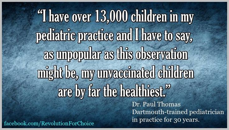 I have over 13,000 children in my pediatric practice and I have to say, as unpopular as this observation might be, my unvaccinated children are by far the healthiest. - Dr. Paul Thomas, Dartmouth-trained pediatrician in practice for 30 years