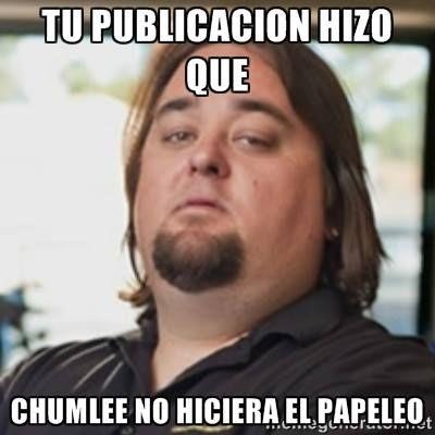 Tu publicación hizo que... #Chumlee #meme