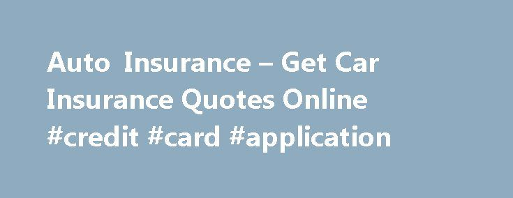Auto Insurance – Get Car Insurance Quotes Online #credit #card #application http://insurance.remmont.com/auto-insurance-get-car-insurance-quotes-online-credit-card-application/  #auto insurance or # Compare rates and choose the coverage that makes sense for you Compare multiple quotes in minutes We work with a range of leading insurance companies to find you the coverage that fits your needs and budget. Provide us with a few details and we'll show you a number of competitive quotes. […]The…