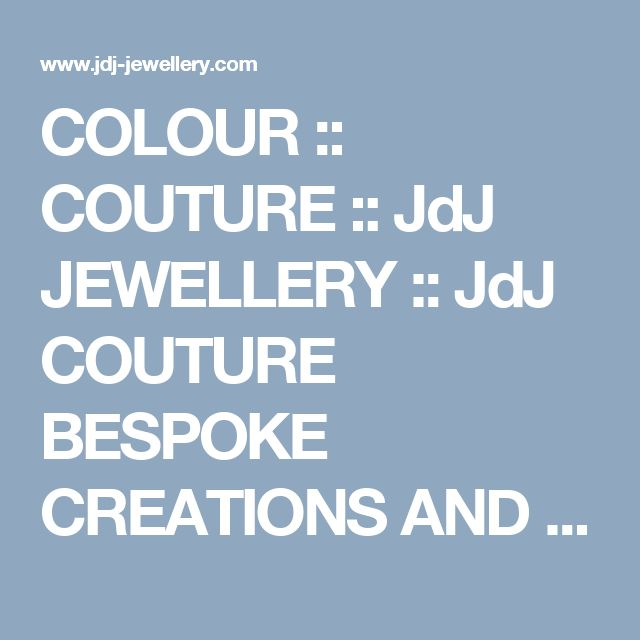 COLOUR :: COUTURE :: JdJ JEWELLERY :: JdJ COUTURE BESPOKE CREATIONS AND JdJ COLLECTIONS JEWELS BY INTERNATIONAL DESIGNER JOHN DE JONG - TORONTO, ONTARIO, CANADA - 416-923-1243