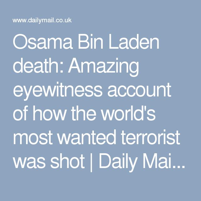 Osama Bin Laden death: Amazing eyewitness account of how the world's most wanted terrorist was shot | Daily Mail Online