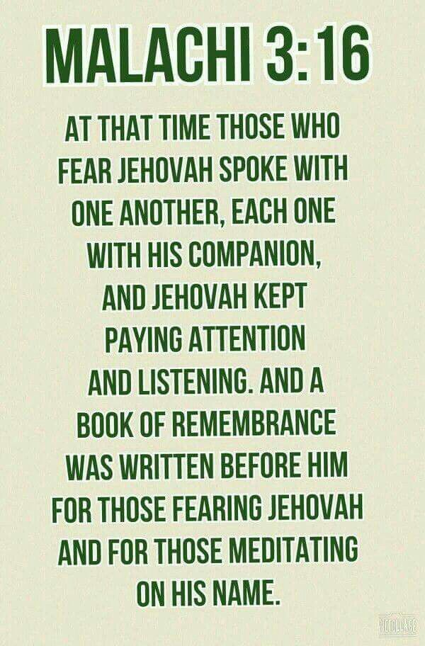 At that time those who fear Jehovah spoke with one another, each one with his companion, and Jehovah kept paying attention and listening. And a book of remembrance was written before him for those fearing Jehovah and those meditating on his name. - Malachi 3:16.