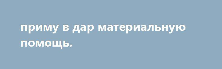 приму в дар материальную помощь. http://gold-pike.ru/index.php?page=item&id=301  живем  вдвоем с внуком..хочется устроить ему праздник.зарплата у меня всего 6000. помогите.кто сколько может