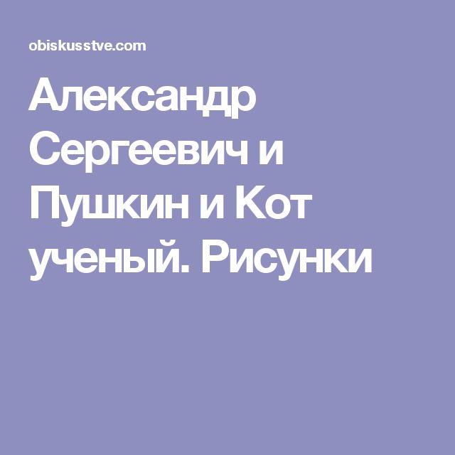 Александр Сергеевич и Пушкин и Кот ученый. Рисунки